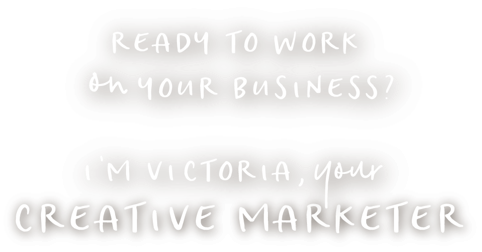 Ready To Work ON Your Business Im Victoria Your Creative Marketer@2x